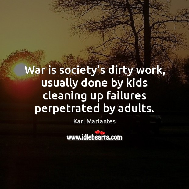War is society's dirty work, usually done by kids cleaning up failures War Quotes Image