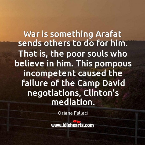 War is something arafat sends others to do for him. That is, the poor souls who believe in him. Believe in Him Quotes Image