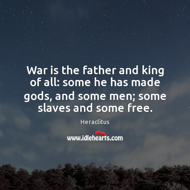 War is the father and king of all: some he has made Heraclitus Picture Quote