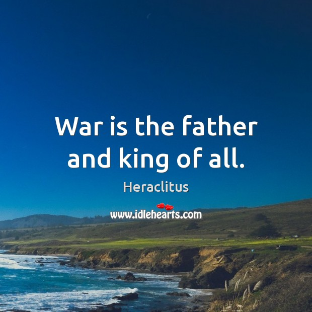 Image, War is the father and king of all.