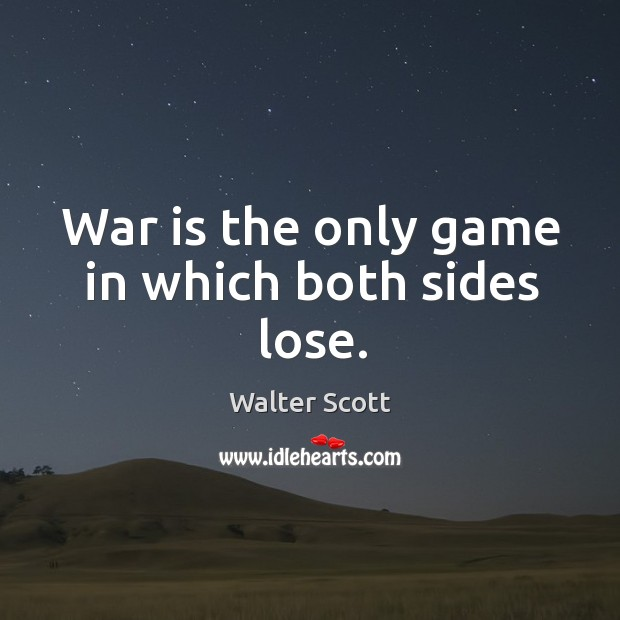 War is the only game in which both sides lose. Walter Scott Picture Quote
