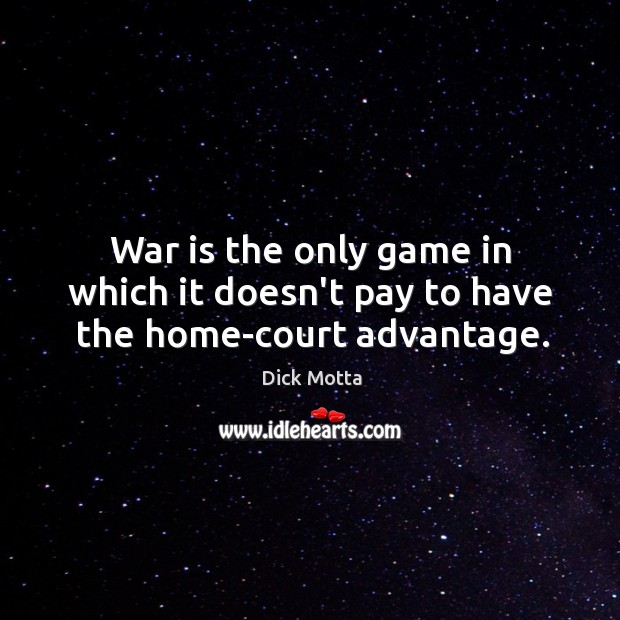 Image, War is the only game in which it doesn't pay to have the home-court advantage.