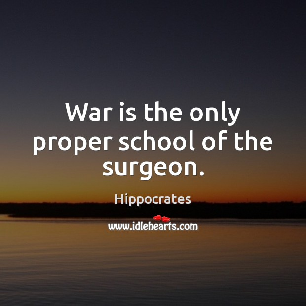 War is the only proper school of the surgeon. War Quotes Image