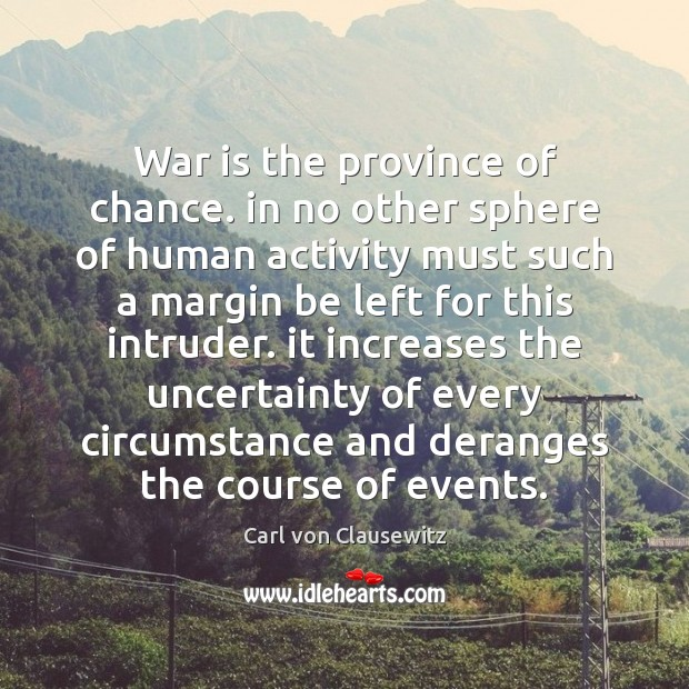 War is the province of chance. in no other sphere of human Carl von Clausewitz Picture Quote