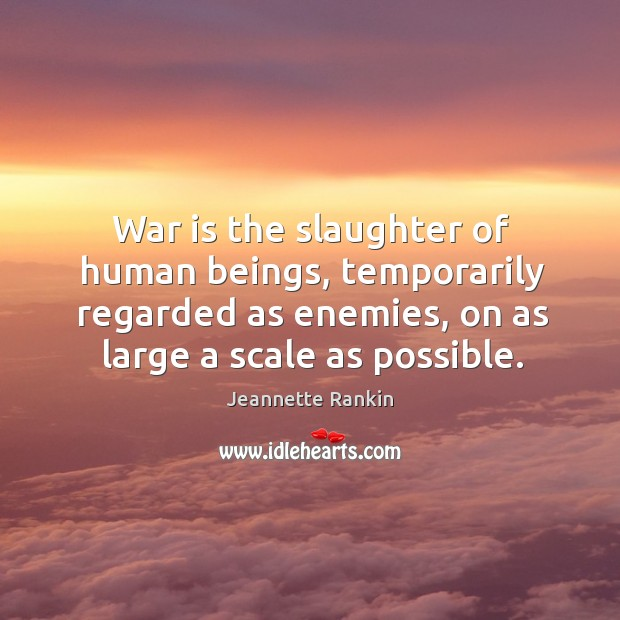 War is the slaughter of human beings, temporarily regarded as enemies, on as large a scale as possible. Jeannette Rankin Picture Quote