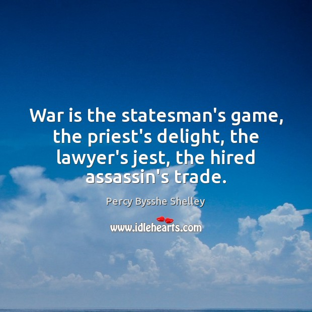 War is the statesman's game, the priest's delight, the lawyer's jest, the Percy Bysshe Shelley Picture Quote