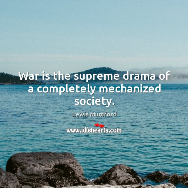 War is the supreme drama of a completely mechanized society. Image