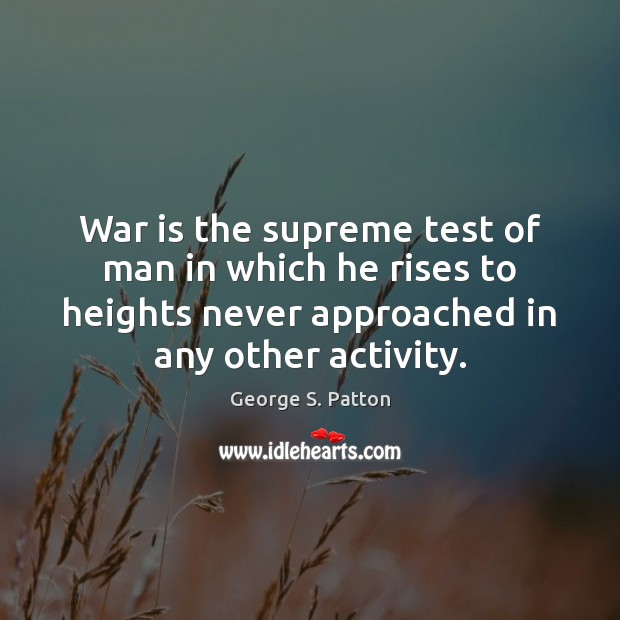 War is the supreme test of man in which he rises to George S. Patton Picture Quote