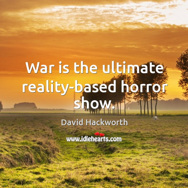 War is the ultimate reality-based horror show. David Hackworth Picture Quote