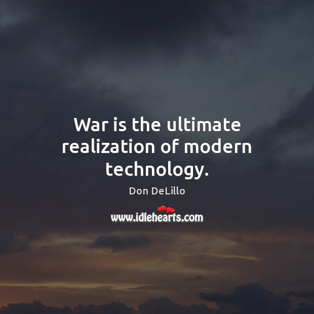 War is the ultimate realization of modern technology. Don DeLillo Picture Quote