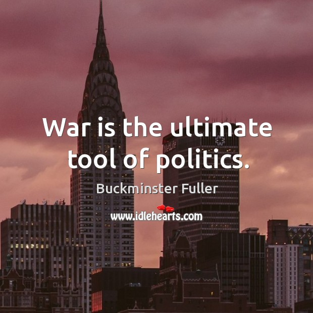 War is the ultimate tool of politics. Buckminster Fuller Picture Quote