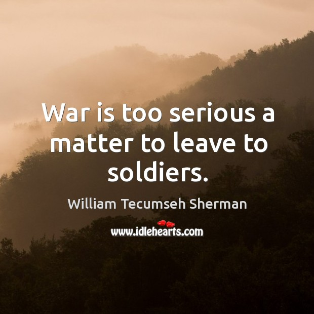 War is too serious a matter to leave to soldiers. William Tecumseh Sherman Picture Quote