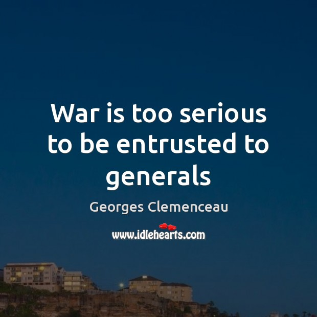 War is too serious to be entrusted to generals Image