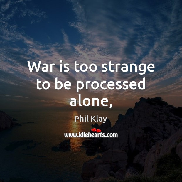 War is too strange to be processed alone, Phil Klay Picture Quote