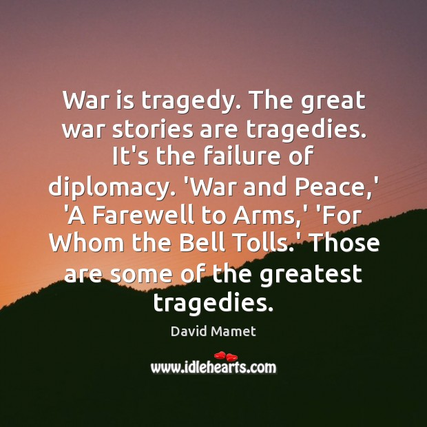 Image, War is tragedy. The great war stories are tragedies. It's the failure