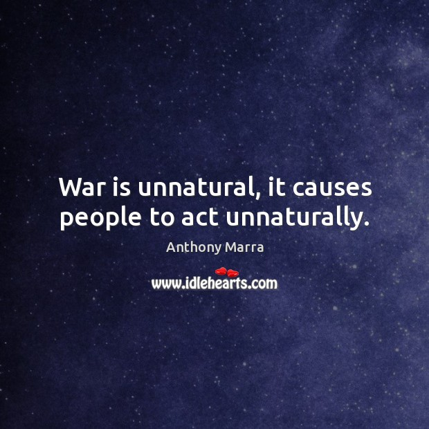 Image, War is unnatural, it causes people to act unnaturally.