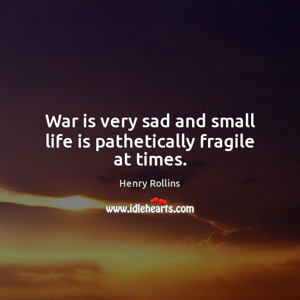 War is very sad and small life is pathetically fragile at times. Image