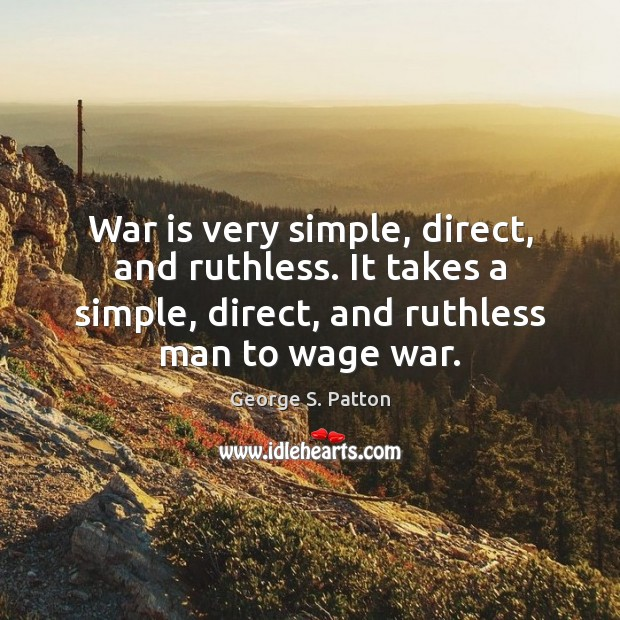 War is very simple, direct, and ruthless. It takes a simple, direct, George S. Patton Picture Quote