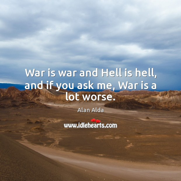 War is war and Hell is hell, and if you ask me, War is a lot worse. Alan Alda Picture Quote