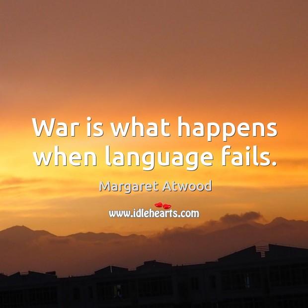 War is what happens when language fails. Image