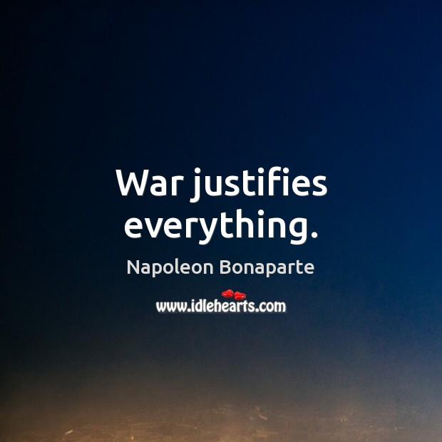 War justifies everything. Napoleon Bonaparte Picture Quote