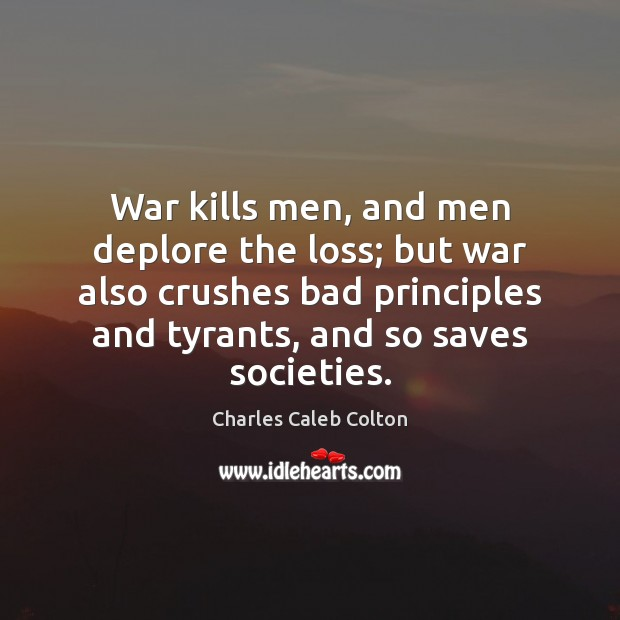 War kills men, and men deplore the loss; but war also crushes Charles Caleb Colton Picture Quote