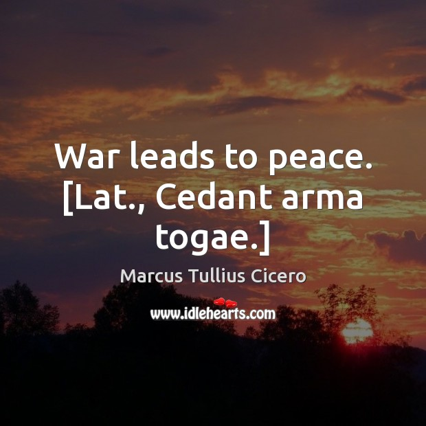 War leads to peace. [Lat., Cedant arma togae.] Image