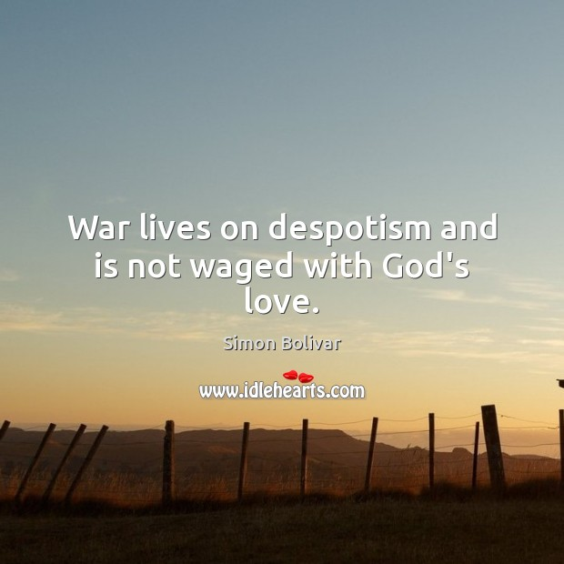 War lives on despotism and is not waged with God's love. Image