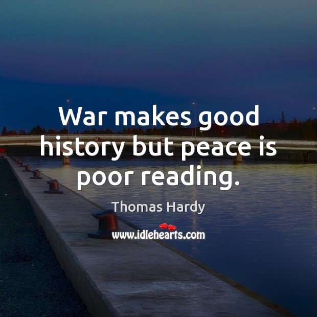 War makes good history but peace is poor reading. Thomas Hardy Picture Quote