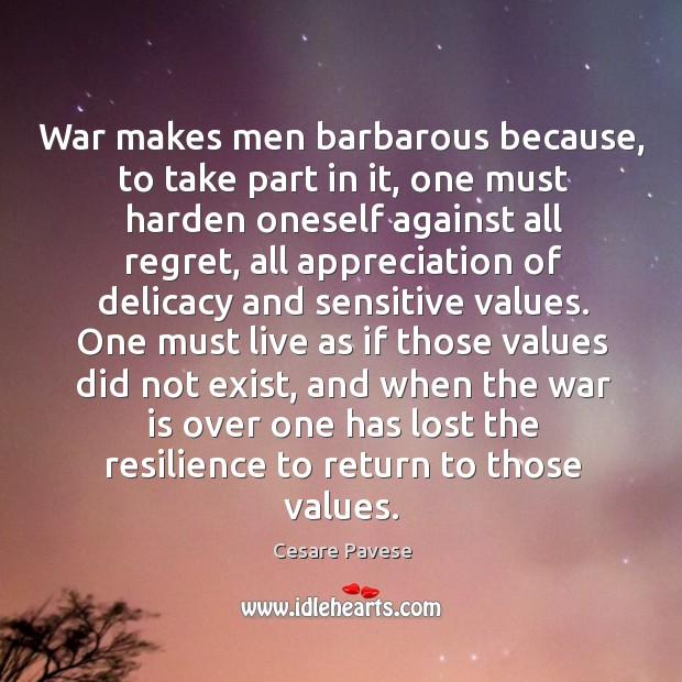 War makes men barbarous because, to take part in it, one must Image