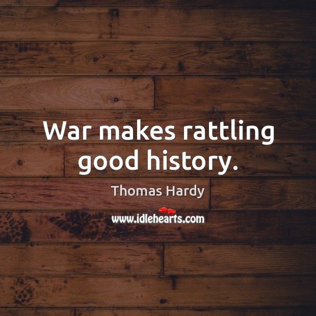 War makes rattling good history. Thomas Hardy Picture Quote