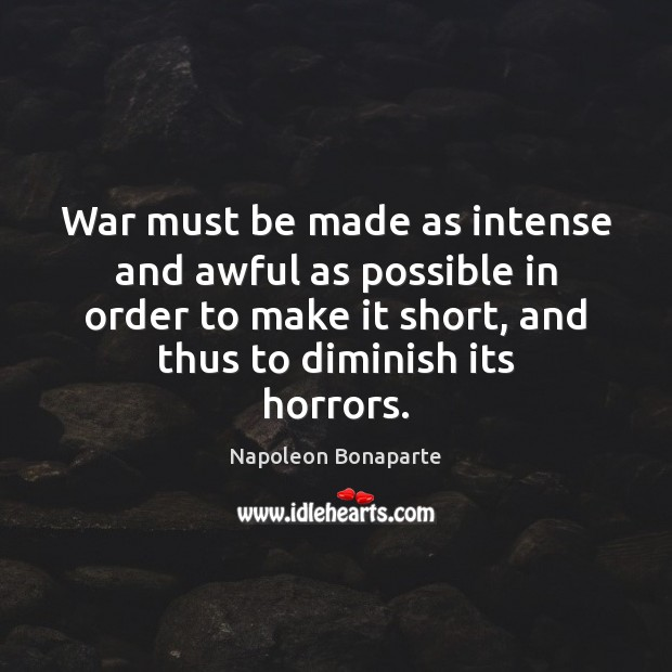 War must be made as intense and awful as possible in order Napoleon Bonaparte Picture Quote