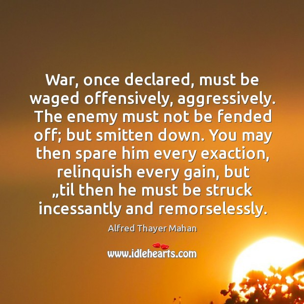 Image, War, once declared, must be waged offensively, aggressively. The enemy must not