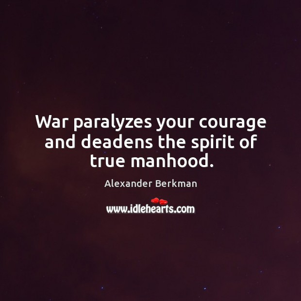 Image, War paralyzes your courage and deadens the spirit of true manhood.