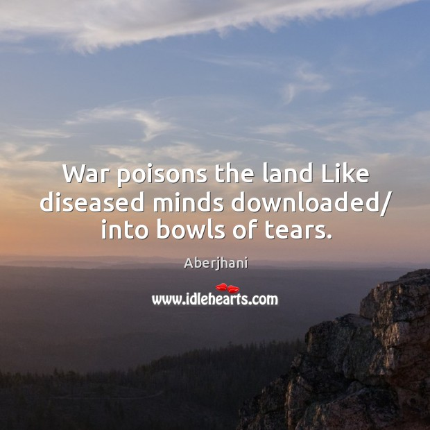 Image, War poisons the land Like diseased minds downloaded/ into bowls of tears.