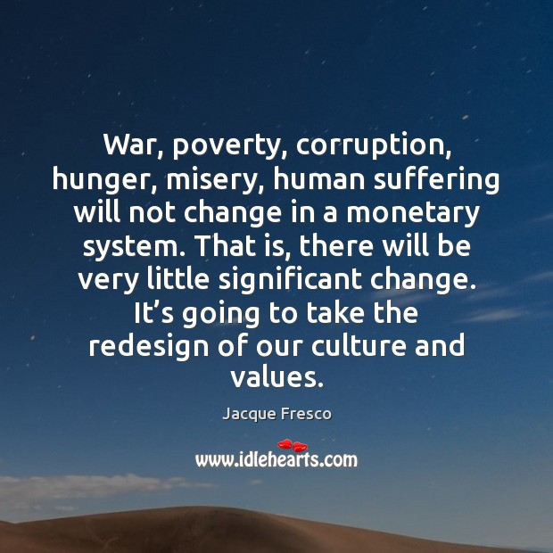 War, poverty, corruption, hunger, misery, human suffering will not change in a Jacque Fresco Picture Quote