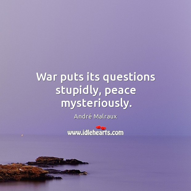 War puts its questions stupidly, peace mysteriously. Image