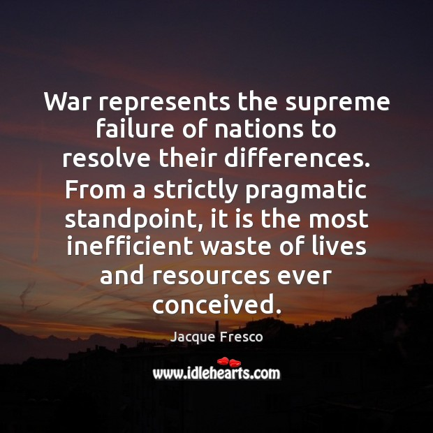 War represents the supreme failure of nations to resolve their differences. From Jacque Fresco Picture Quote