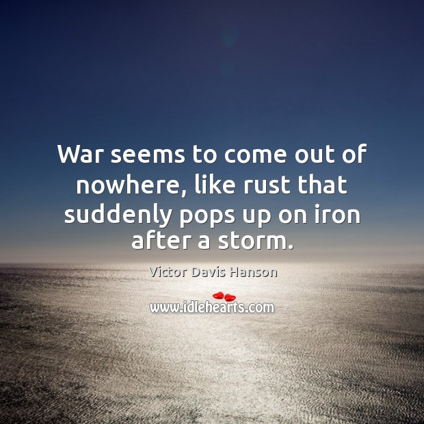 War seems to come out of nowhere, like rust that suddenly pops up on iron after a storm. Victor Davis Hanson Picture Quote