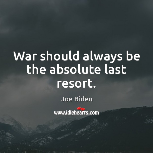 Image, War should always be the absolute last resort.