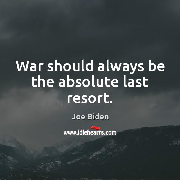 War should always be the absolute last resort. Joe Biden Picture Quote