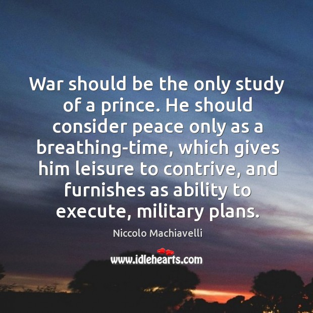 Image, War should be the only study of a prince. He should consider peace only as a breathing-time