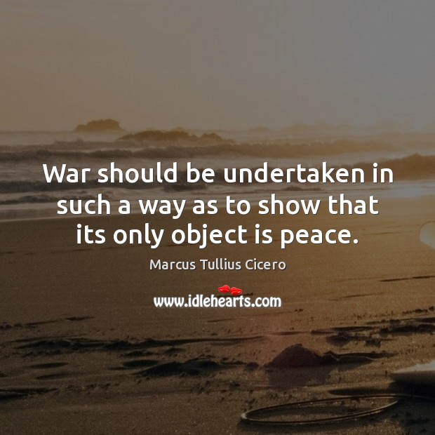 Image, War should be undertaken in such a way as to show that its only object is peace.