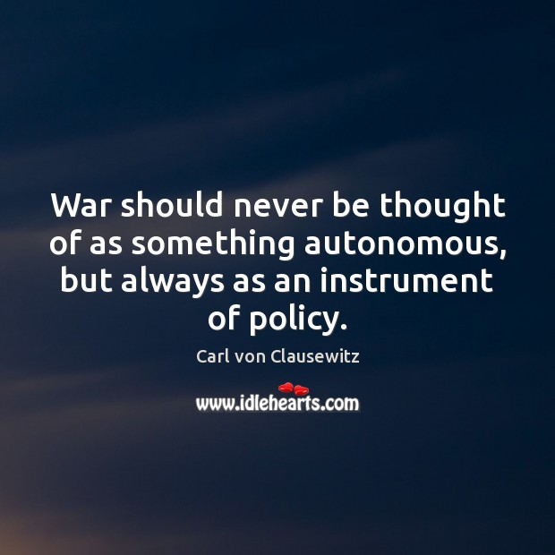War should never be thought of as something autonomous, but always as Image