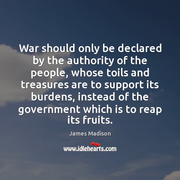 War should only be declared by the authority of the people, whose Image