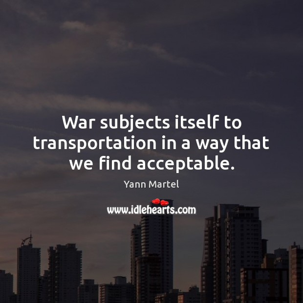 War subjects itself to transportation in a way that we find acceptable. Yann Martel Picture Quote