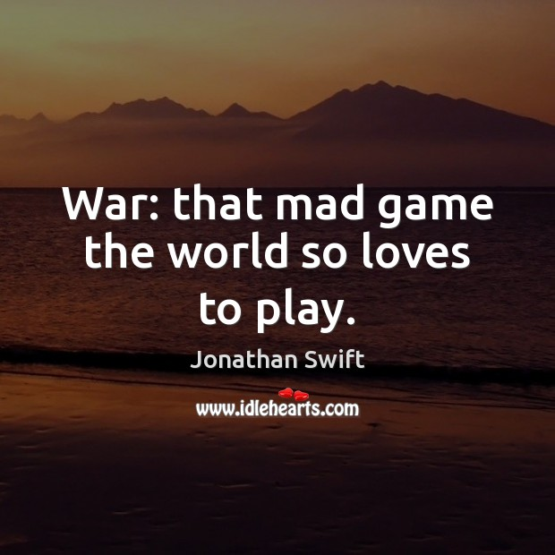 War: that mad game the world so loves to play. Image