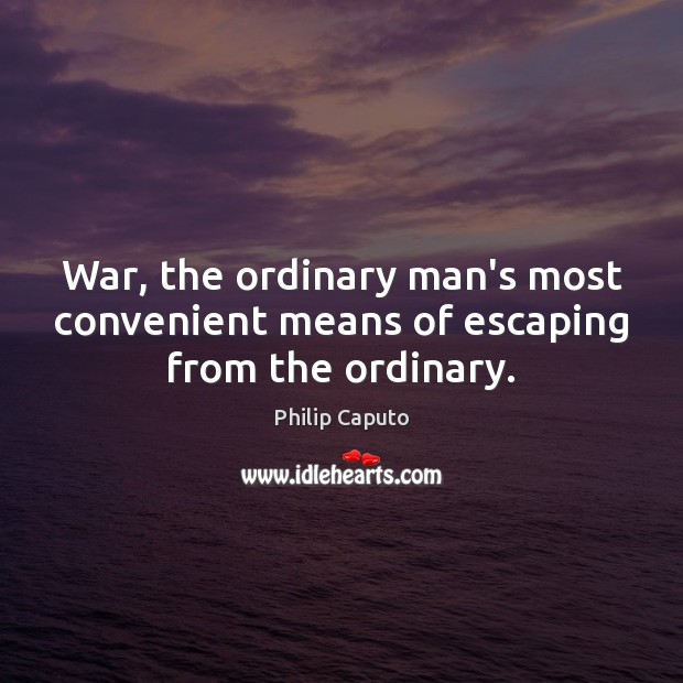 War, the ordinary man's most convenient means of escaping from the ordinary. Image