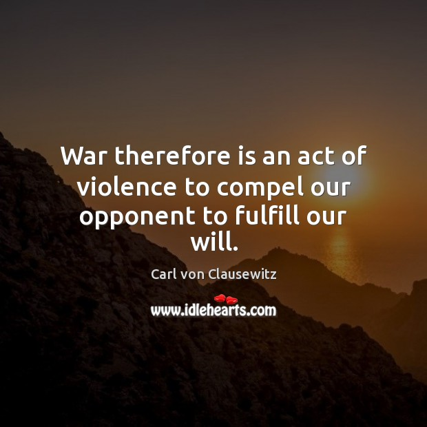War therefore is an act of violence to compel our opponent to fulfill our will. Carl von Clausewitz Picture Quote