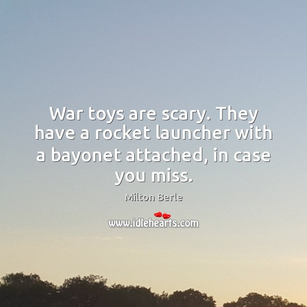 Milton Berle Picture Quote image saying: War toys are scary. They have a rocket launcher with a bayonet attached, in case you miss.